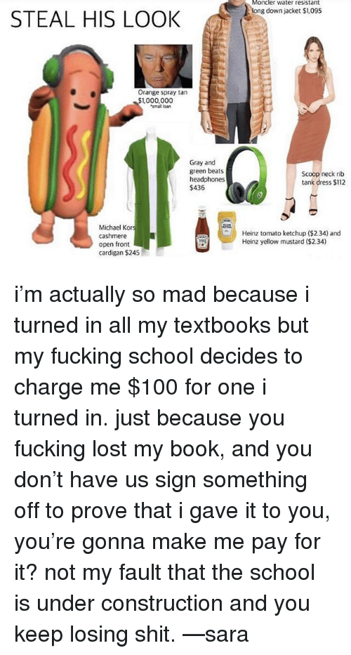 Anaconda, Fucking, and Memes: Moncler water resistant  long down jacket $1,095  STEAL HIS LOOK  Orange spray tan  ,000,000  small loan  Gray and  green beats  headphones  $436  Scoop neck rib  tank dress $112  Michael Kor  cashmere  open front  cardigan $245  Heinz tomato ketchup ($2.34) and  Heinz yellow mustard ($2.34) i'm actually so mad because i turned in all my textbooks but my fucking school decides to charge me $100 for one i turned in. just because you fucking lost my book, and you don't have us sign something off to prove that i gave it to you, you're gonna make me pay for it? not my fault that the school is under construction and you keep losing shit. —sara