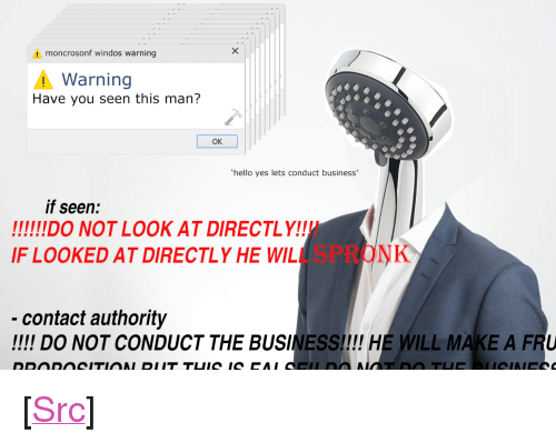 "have you seen this: moncrosonf windos warning  Warning  Have you seen this man?  OK  hello yes lets conduct business'  if seen:  F LOOKED AT DIRECTLY HE WILL SPRONK  contact authority  !!!! DO NOT CONDUCT THE BUSINESS!!!! HE WILL MAKE A FRU <p>[<a href=""https://www.reddit.com/r/surrealmemes/comments/7zxx42/have_you_seen_this_man/"">Src</a>]</p>"