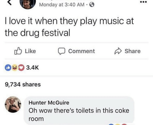 Play Music: Monday at 3:40 AM .  I love it when they play music at  the drug festival  Like  Share  Comment  3.4K  9,734 shares  Hunter McGuire  Oh wow there's toilets in this coke  room