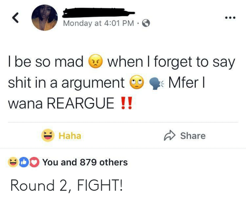 Shit, Monday, and Mad: Monday at 4:01 PM  l be so mad Go when I forget to say  shit in a argumentMferl  wana REARGUE !!  Haha  Share  You and 879 others Round 2, FIGHT!