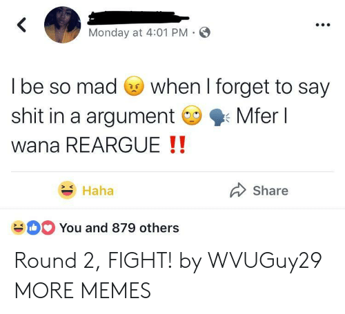 Dank, Memes, and Shit: Monday at 4:01 PM  l be so mad Go when I forget to say  shit in a argumentMferl  wana REARGUE !!  Haha  Share  You and 879 others Round 2, FIGHT! by WVUGuy29 MORE MEMES