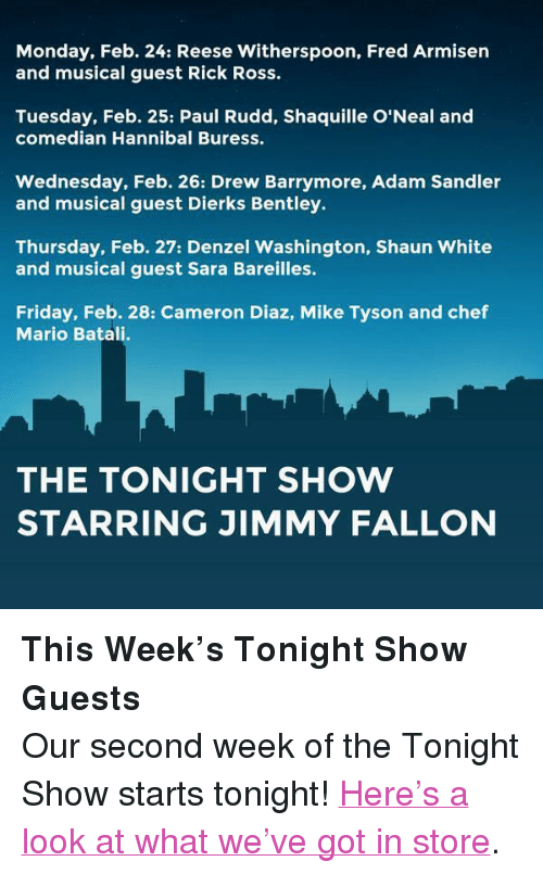"""sara bareilles: Monday, Feb. 24: Reese Witherspoon, Fred Armisen  and musical guest Rick Ross.  Tuesday, Feb. 25: Paul Rudd, Shaquille O'Neal and  comedian Hannibal Buress.  Wednesday, Feb. 26: Drew Barrymore, Adam Sandler  and musical guest Dierks Bentley.  Thursday, Feb. 27: Denzel Washington, Shaun White  and musical guest Sara Bareilles.  Friday, Feb. 28: Cameron Diaz, Mike Tyson and chef  Mario Batali.  THE TONIGHT SHOW  STARRING JIMMY FALLON <p><strong>This Week's Tonight Show Guests</strong></p> <p>Our second week of the Tonight Show starts tonight! <a href=""""http://www.youtube.com/watch?v=St78_PRpuUQ&amp;feature=c4-overview&amp;list=UU8-Th83bH_thdKZDJCrn88g"""" target=""""_blank"""">Here's a look at what we've got in store</a>.</p>"""