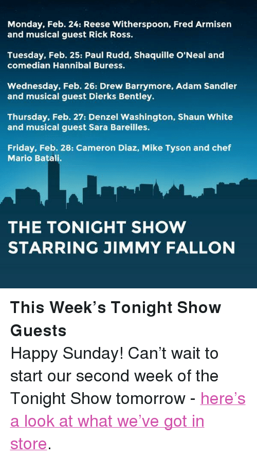 """sara bareilles: Monday, Feb. 24: Reese Witherspoon, Fred Armisen  and musical guest Rick Ross.  Tuesday, Feb. 25: Paul Rudd, Shaquille O'Neal and  comedian Hannibal Buress.  Wednesday, Feb. 26: Drew Barrymore, Adam Sandler  and musical guest Dierks Bentley.  Thursday, Feb. 27: Denzel Washington, Shaun White  and musical guest Sara Bareilles.  Friday, Feb. 28: Cameron Diaz, Mike Tyson and chef  Mario Batali.  THE TONIGHT SHOW  STARRING JIMMY FALLON <p><strong>This Week&rsquo;s Tonight Show Guests</strong></p> <p>Happy Sunday! Can&rsquo;t wait to start our second week of the Tonight Show tomorrow -<a href=""""http://www.youtube.com/watch?v=St78_PRpuUQ&amp;feature=c4-overview&amp;list=UU8-Th83bH_thdKZDJCrn88g"""" target=""""_blank"""">here&rsquo;s a look at what we&rsquo;ve got in store</a>.</p>"""