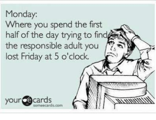 Dank, Ecards, and 🤖: Monday.  Where you spend the first  half of the day trying to find  the responsible adult you  lost Friday at 5 o'clock.  your  cards  some ecards, com  ki