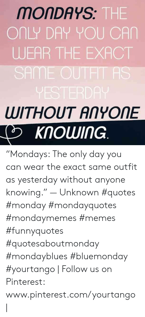 """pinterest.com: MONDAYS  THE  ONLY DAY YOU CAN  WEAR THE EXACT  SAME OUTHT AS  VESTERDA  WITHOUT ANYONE  KNOWING """"Mondays: The only day you can wear the exact same outfit as yesterday without anyone knowing."""" — Unknown #quotes #monday #mondayquotes #mondaymemes #memes #funnyquotes #quotesaboutmonday #mondayblues #bluemonday #yourtango 