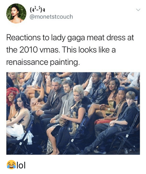 VMAs: @monetstcouch  Reactions to lady gaga meat dress at  the 2010 vmas. This looks like a  renaissance painting 😂lol
