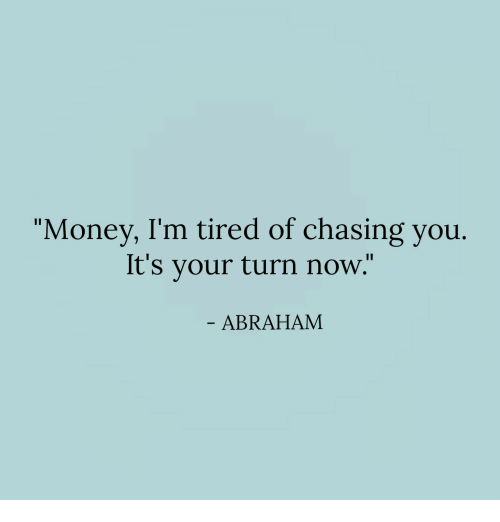 "Money, Abraham, and You: ""Money, I'm tired of chasing you.  It's your turn now.""  ABRAHAM"