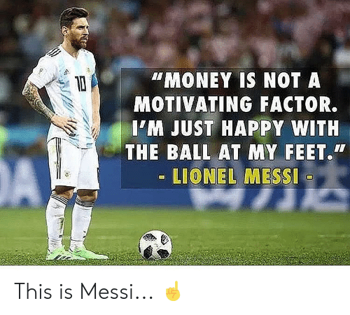 Lionel Messi: MONEY IS NOT A  MOTIVATING FACTOR.  IM JUST HAPPY WITH  THE BALL AT MY FEET.  LIONEL MESSI This is Messi... ☝️