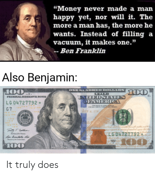 "Ben Franklin, Money, and Happy: ""Money never made a man  happy yet, nor will it. The  more a man has, the more he  wants. Instead of filling a  vacuum, it makes one.""  Ben Franklin  Also Benjamin:  ONE RONDHED DOLLAHS DO  J00  FEDERAL RESERVE NOTE  H  UNPNEDSTATES  OFAMER COA  LG 04727792  THIS NOTE ISLEGALEENEE  ars PUBUC AND PR  JULY . 1776  C 7  SAIE  nte of Muarig  EVELGO4727792  100  ed S  100  ERANKLN  www It truly does"