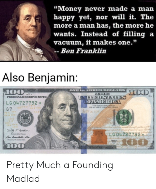 "Ben Franklin, Money, and Happy: ""Money never made a man  happy yet, nor will it. The  more a man has, the more he  wants. Instead of filling a  vacuum, it makes one.""  -Ben Franklin  Also Benjamin:  ONE HNDIED DOLLAH 00  100  FEDERAL RESERVE NOTE  LG 04727792  UNTEDSTATES  OFAMER COA  NOTEIS LALEN  C 7  JULY 177  LGO4727792  m  100  100  wwwa Pretty Much a Founding Madlad"