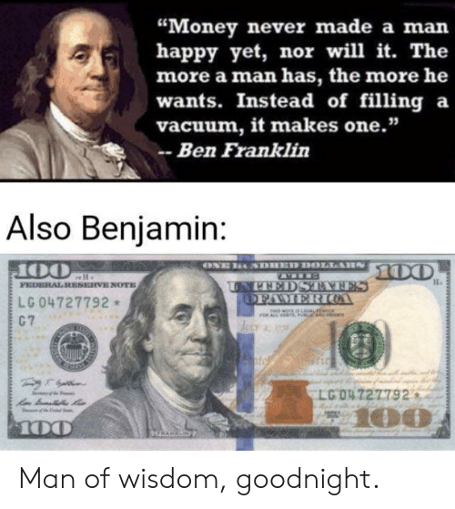 "Ben Franklin, Money, and Reddit: ""Money never made a man  happy yet, nor will it. The  more a man has, the more he  wants. Instead of filling a  vacuum, it makes one.""  -Ben Franklin  Also Benjamin:  100  UNNEDSTATES  OFAMER OA  FEDERALRESERVE NOTE  LG 04727792  C7  MOTE LALrEe  JeLY  LG O4 727792  100  100  GRARKSN  www.wT Man of wisdom, goodnight."