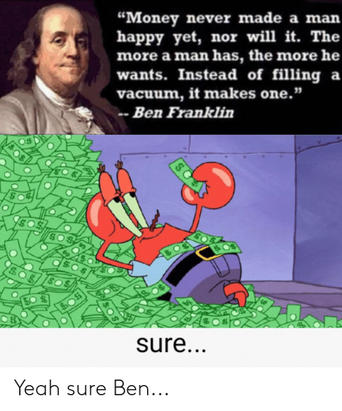 "Ben Franklin, Money, and SpongeBob: ""Money never made a man  happy yet, nor will it. The  more a man has, the more he  wants. Instead of filling a  vacuum, it makes one.""  Ben Franklin  $0  sure...  $$ Yeah sure Ben..."