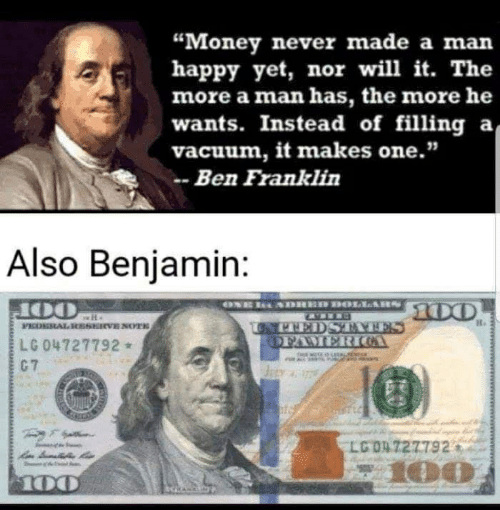 "Ben Franklin, Money, and Happy: ""Money never made a man  happy yet, nor will it. The  more a man has, the more he  wants. Instead of filling  а  vacuum, it makes one.""  Ben Franklin  Also Benjamin:  oNE ADRED DOLIARS  00  UPHEDSRVES  DFAMER ICA  PEDERAL HkESERVE NOYTS  LG 04727792  a  G7  LGO4 727792  z100  100"