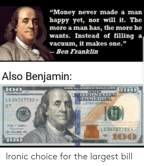 "Ben Franklin, Ironic, and Money: ""Money never made a man  happy yet, nor will it. The  more a man has, the more he  wants. Instead of filling a  vacuum, it makes one.""  Ben Franklin  Also Benjamin:  ONE  SDHED DOLLARS  100  OO  FEDERAL RESERVE NOTE  UNPEEDS TATES  OFAMERIOA  LG 04727792  C 7  THIMOTE IS LEGALFE  JuLy 17  STLC  LG 04 727792  z100  100  HRANKN Ironic choice for the largest bill"