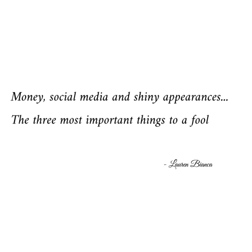 Money, Social Media, and Media: Money, social media and shiny appearances...  The three most important things to a  fool  Lauren Bianca