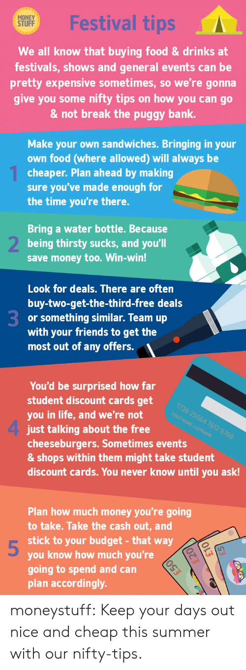 Eing: MONEY  STUFF  Festival tips  We all know that buying food&drinks at  festivals, shows and general events can be  pretty expensive sometimes, so we're gonna  give you some nifty tips on how you can go  & not break the puggy bank.  Make your own sandwiches. Bringing in your  own food (where allowed) will always be  cheaper. Plan ahead by making  sure you've made enough for  the time you're there.  Bring a water bottle. Because  being thirsty sucks, and you'll  save money too. Win-win!  Look for deals. There are often  buy-two-get-the-third-free deals  or something similar. Team up  with your friends to get the  most out of any offers.  3  You'd be surprised how far  student discount cards get  you in life, and we're not e  1736 25564 7612 6769  FIRST NAME LASTNAME  4 just talkding about the free  cheeseburgers. Sometimes events  & shops within them might take student  discount cards. You never know until you ask!  Plan how much money you're going  to take. Take the cash out, and  stick to your budget- that way  you know how much you're  going to spend and can  plan accordingly.  5 moneystuff:  Keep your days out nice and cheap this summer with our nifty-tips.