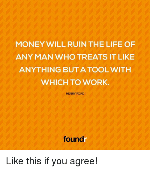 Fords: MONEY WILL RUIN THE LIFE OF  ANY MAN WHO TREATS IT LIKE  ANYTHING BUT A TOOL WITH  WHICH TO WORK.  HENRY FORD  foundr Like this if you agree!