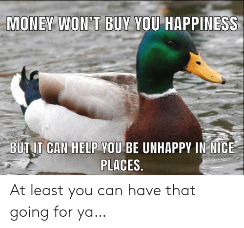 Money, Help, and Happiness: MONEY WON'T BUY YOU HAPPINESS  BUT IT CAN HELP YOU BE UNHAPPY IN NICE  PLACES. At least you can have that going for ya…