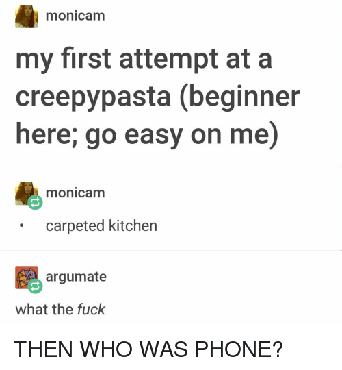 Creepypasta: monicam  my first attempt at a  creepypasta (beginner  here; go easy on me)  monicam  carpeted kitchen  argumate  what the fuck THEN WHO WAS PHONE?