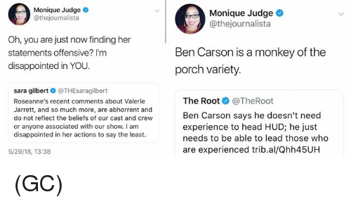 hud: Monique Judge  @thejournalista  Monique Judge  @thejournalista  Oh, you are just now finding her  statements offensive? I'm  disappointed in YOU.  Ben Carson is a monkey of the  porch variety  sara gilbert @THEsaragilbert  Roseanne's recent comments about Valerie  Jarrett, and so much more, are abhorrent and  do not reflect the beliefs of our cast and crew  or anyone associated with our show. I am  disappointed in her actions to say the least  The Root @TheRoot  Ben Carson says he doesn't need  experience to head HUD; he just  needs to be able to lead those who  are experienced trib.al/Qhh45UH  5/29/18, 13:38 (GC)