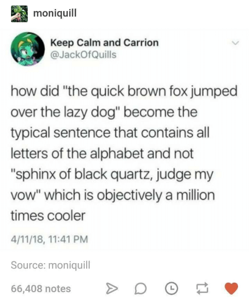 """keep calm and: moniquil  Keep Calm and Carrion  JackOfQuills  how did """"the quick brown fox jumped  over the lazy dog"""" become the  typical sentence that contains all  letters of the alphabet and not  """"sphinx of black quartz, judge my  vow"""" which is objectively a million  times cooler  4/11/18, 11:41 PM  Source: moniquill  66,408 notesDO"""