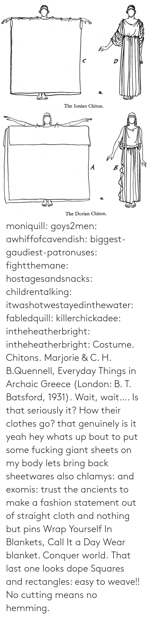 last one: moniquill: goys2men:  awhiffofcavendish:  biggest-gaudiest-patronuses:  fightthemane:  hostagesandsnacks:  childrentalking:  itwashotwestayedinthewater:  fabledquill:  killerchickadee:  intheheatherbright:  intheheatherbright:  Costume. Chitons.  Marjorie & C. H. B.Quennell, Everyday Things in Archaic Greece (London: B. T. Batsford, 1931).  Wait, wait…. Is that seriously it? How their clothes go?  that genuinely is it  yeah hey whats up bout to put some fucking giant sheets on my body  lets bring back sheetwares  also chlamys: and exomis:  trust the ancients to make a fashion statement out of straight cloth and nothing but pins  Wrap Yourself In Blankets, Call It a Day  Wear blanket. Conquer world.   That last one looks dope    Squares and rectangles: easy to weave!! No cutting means no hemming.
