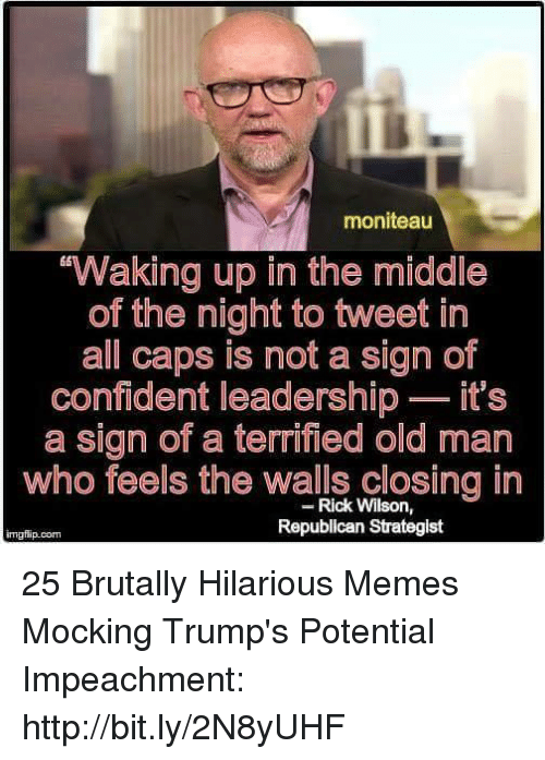 impeachment: moniteau  Waking up in the middle  of the night to tweet in  all caps is not a sign of  confident leadership - it's  a sign of a terrified old man  who feels the walls closing in  Rick Wilson,  Republican Strategist  imgfip.conm 25 Brutally Hilarious Memes Mocking Trump's Potential Impeachment: http://bit.ly/2N8yUHF