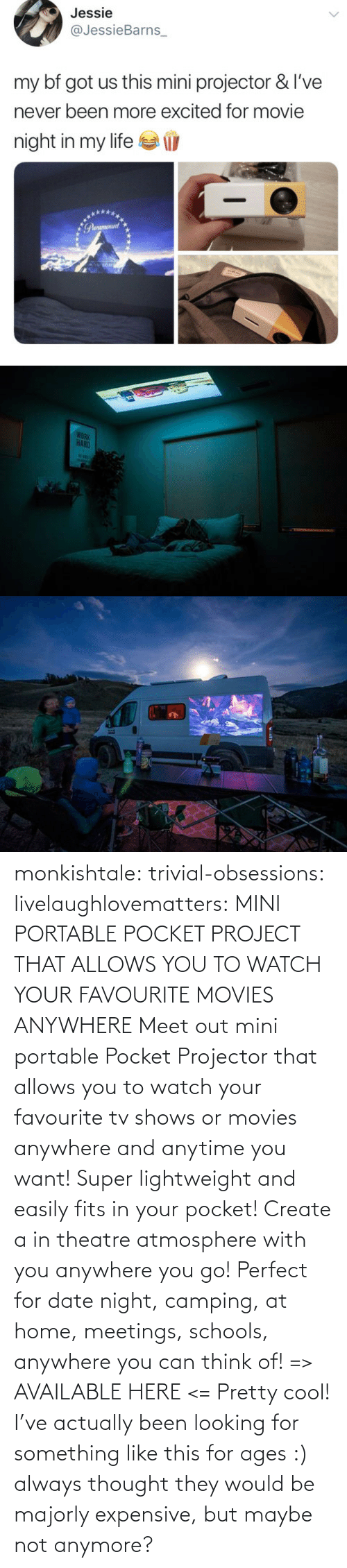 Thought: monkishtale: trivial-obsessions:   livelaughlovematters:   MINI PORTABLE POCKET PROJECT THAT ALLOWS YOU TO WATCH YOUR FAVOURITE MOVIES ANYWHERE Meet out mini portable Pocket Projector that allows you to watch your favourite tv shows or movies anywhere and anytime you want! Super lightweight and easily fits in your pocket! Create a in theatre atmosphere with you anywhere you go! Perfect for date night, camping, at home, meetings, schools, anywhere you can think of! => AVAILABLE HERE <=    Pretty cool!    I've actually been looking for something like this for ages :) always thought they would be majorly expensive, but maybe not anymore?