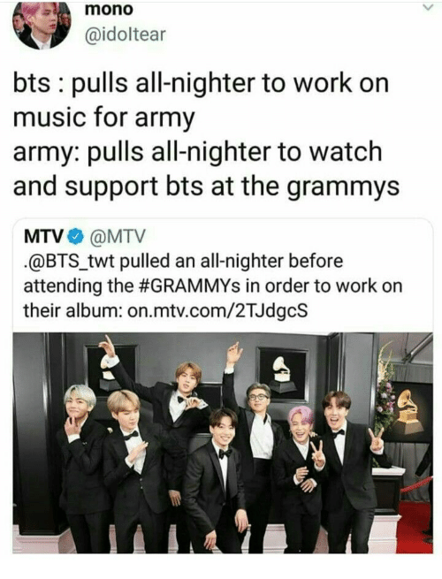 Grammys: mono  @idoltear  bts pulls all-nighter to work on  music for army  army: pulls all-nighter to watch  and support bts at the grammys  MTV@MTV  @BTStwt pulled an all-nighter before  attending the #GRAMMYs in order to work on  their album: on.mtv.com/2TJdgcS