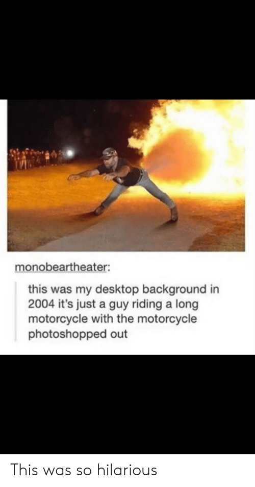 Motorcycle: monobeartheater:  this was my desktop background in  2004 it's just a guy riding a long  motorcycle with the motorcycle  photoshopped out This was so hilarious