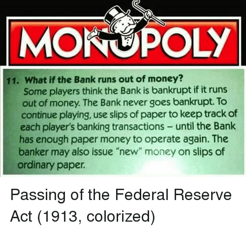 """federal reserve: MONOPOLY  11. What if the Bank runs out of money?  Some players think the Bank is bankrupt if it runs  out of money. The Bank never goes bankrupt. To  continue playing, use slips of paper to keep track of  each player's banking transactions- until the Bank  has enough paper money to operate again. The  banker may also issue """"new"""" money on slips of  ordinary paper Passing of the Federal Reserve Act (1913, colorized)"""