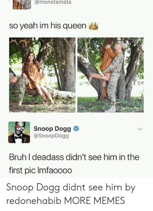 snoop dogg: @monstamata  so yeah im his queen  Snoop Dogg >  @SnoopDogg  Bruh I deadass didn't see him in the  first pic Imfaoooo Snoop Dogg didnt see him by redonehabib MORE MEMES