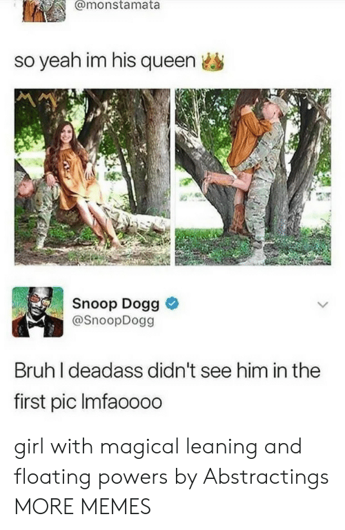 snoop dogg: @monstamata  so yeah im his queen  Snoop Dogg &  @SnoopDogg  Bruh I deadass didn't see him in the  first pic Imfaoooo girl with magical leaning and floating powers by Abstractings MORE MEMES