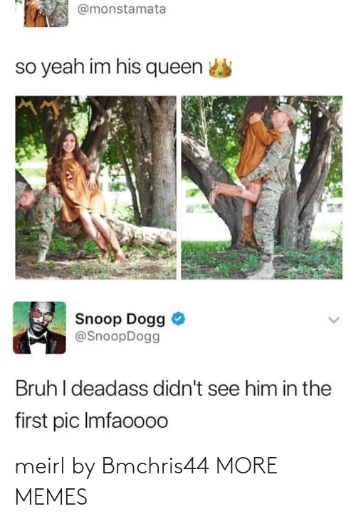 pic: @monstamata  so yeah im his queen  Snoop Dogg  @SnoopDogg  Bruh I deadass didn't see him in the  first pic Imfaoo00 meirl by Bmchris44 MORE MEMES