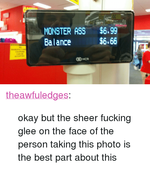 """Glee: MONSTER ASS $6,99  Balance  $6.66 <p><a href=""""https://theawfuledges.tumblr.com/post/167745394644/okay-but-the-sheer-fucking-glee-on-the-face-of-the"""" class=""""tumblr_blog"""">theawfuledges</a>:</p> <blockquote><p>okay but the sheer fucking glee on the face of the person taking this photo is the best part about this</p></blockquote>"""
