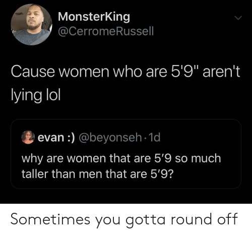 """Lol, Women, and Lying: MonsterKing  @CerromeRussell  Cause women who are 5'9"""" aren't  lying lol  evan :) @beyonseh-1d  why are women that are 5'9 so much  taller than men that are 5'9? Sometimes you gotta round off"""