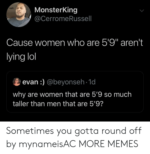 """Dank, Lol, and Memes: MonsterKing  @CerromeRussell  Cause women who are 5'9"""" aren't  lying lol  evan :) @beyonseh-1d  why are women that are 5'9 so much  taller than men that are 5'9? Sometimes you gotta round off by mynameisAC MORE MEMES"""
