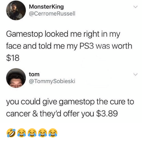 ps3: MonsterKing  @cerromeRussell  Gamestop looked me right in my  face and told me my PS3 was worth  $18  tom  @TommySobieski  you could give gamestop the cure to  cancer & they'd offer you $3.89 🤣😂😂😂😂