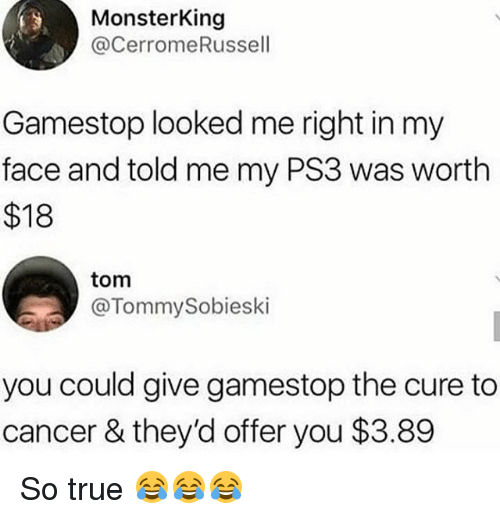 ps3: MonsterKing  @CerromeRussell  Gamestop looked me right in my  face and told me my PS3 was worth  $18  tom  @TommySobieski  you could give gamestop the cure to  cancer & they'd offer you $3.89 So true 😂😂😂
