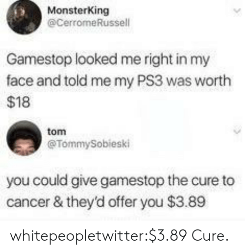 ps3: MonsterKing  @CerromeRussell  Gamestop looked me right in my  face and told me my PS3 was worth  $18  tom  @TommySobieski  you could give gamestop the cure to  cancer & they'd offer you $3.89 whitepeopletwitter:$3.89 Cure.
