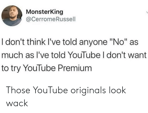 "i-dont-think: MonsterKing  @CerromeRussell  I don't think I've told anyone ""No""  much as I've told YouTube I don't want  to try YouTube Premium Those YouTube originals look wack"