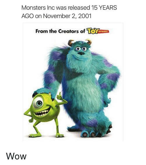 monster inc: Monsters Inc was released 15 YEARS  AGO on November 2, 2001  From the Creators of  STORY Wow