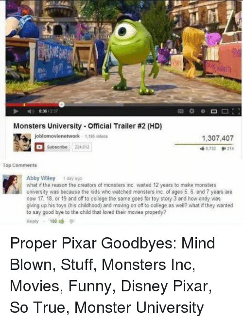 monster university: Monsters University-Official Trailer #2 (HD)  1,307,407  5732 214  Subscribe 224.612  Abby Wiley 1 day 8go  what if the reason the creators of monsters inc. waited 12 years to make monsters  university was because the kids who watched monsters inc of ages 5. 6, and 7 years are  now 17, 18, or 19 and off to college the same goes for toy story 3 and how andy was  giing up his toys (his childhood) and moving on off to college as well? what if they wanted  to say good bye to the child that loved their movies properly?  Reply198 Proper Pixar Goodbyes: Mind Blown, Stuff, Monsters Inc, Movies, Funny, Disney Pixar, So True, Monster University