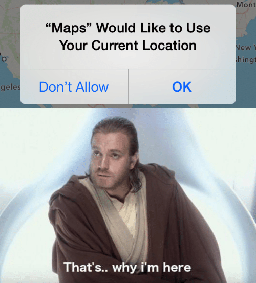 "Maps, Why, and New: Mont  ""Maps"" Would Like to Use  Your Current Location  New  hingt  ОК  Don't Allow  geles  That's.. why i'm here"
