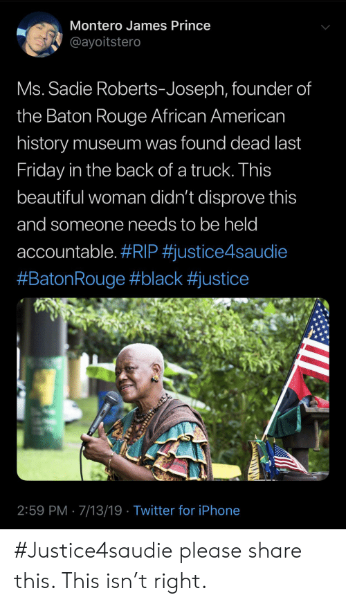 montero: Montero James Prince  @ayoitstero  Ms. Sadie Roberts-Joseph, founder of  the Baton Rouge African American  history museum was found dead last  Friday in the back of a truck. This  beautiful woman didn't disprove this  and someone needs to be held  accountable. #RIP #justice4saudie  #BatonRouge#black #justice  2:59 PM 7/13/19 Twitter for iPhone #Justice4saudie please share this. This isn't right.