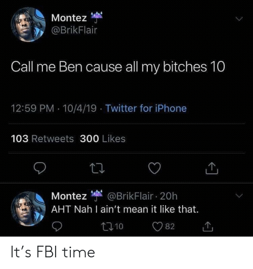 4 19: Montez  @BrikFlair  Call me Ben cause all my bitches 10  12:59 PM 10/4/19 Twitter for iPhone  103 Retweets 300 Likes  Montez @BrikFlair 20h  AHT Nah I ain't mean it like that.  t10  82 It's FBI time