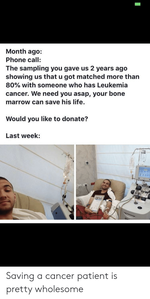 Life, Phone, and Cancer: Month ago:  Phone call:  The sampling you gave us 2 years ago  showing us that u got matched more than  80% with someone who has Leukemia  cancer. We need you asap, your bone  marrow can save his life.  Would you like to donate?  Last week: Saving a cancer patient is pretty wholesome