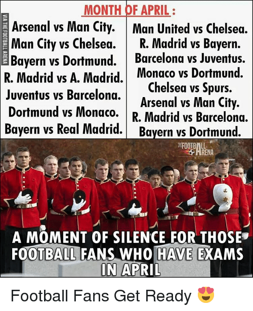 Real Madrid Bayern: MONTH OF APRIL  Arsenal vs Man City  Man United vs Chelsea.  Man City vs Chelsea.  R. Madrid vs Bayern.  Bayern vs Dortmund.  Barcelona vs Juventus  Madrid vs A. Madrid. Monaco vs Dortmund.  El Chelsea vs Spurs  Juventus vs Barcelona.  Arsenal vs Man City  Dortmund vs Monaco.  R. Madrid vs Barcelona.  Bayern vs Real Madrid. Bayern vs Dortmund.  A MOMENT OF SILENCE FOR THOSE  FOOTBALL FANS WHO HAVE  EXAMS  IN  APRIL Football Fans Get Ready 😍