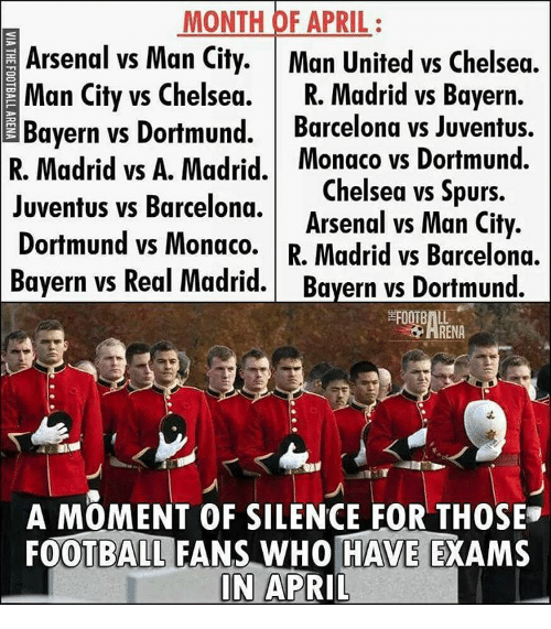 Real Madrid Bayern: MONTH OF APRIL  Arsenal vs Man City  Man United vs Chelsea.  Man City vs Chelsea.  R. Madrid vs Bayern.  Bayern vs Dortmund.  Barcelona vs Juventus.  vs A. Madrid. Monaco vs Dortmund.  Juventus vs Barcelona.  Chelsea vs Spurs  Arsenal vs Man City.  Dortmund vs Monaco.  R. Madrid vs Barcelona.  Bayern vs Real Madrid  Bayern vs Dortmund.  ARENA  A MOMENT OF SILENCE FOR THOSE  FOOTBALL FANS WHO HAVE  EXAMS  IN APRIL