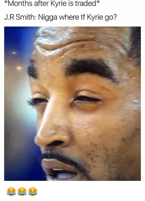 J R Smith: *Months  after  Kyrie  is  traded*  J.R Smith: Nigga where tf Kyrie go? 😂😂😂